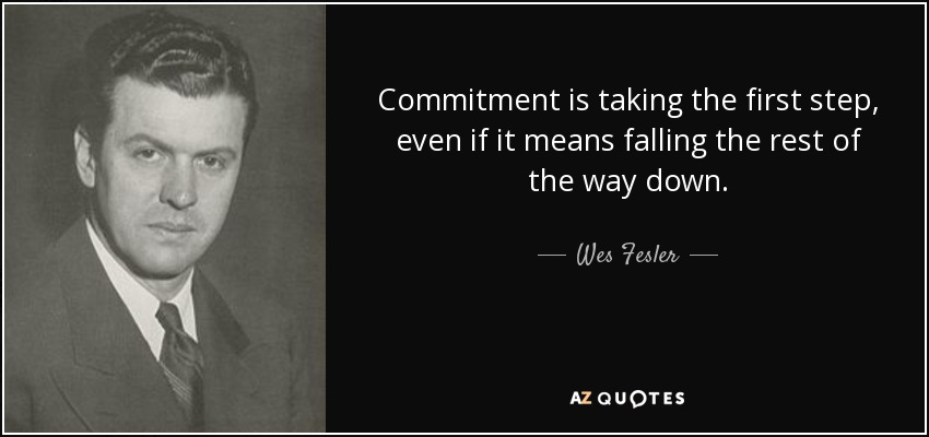 Commitment is taking the first step, even if it means falling the rest of the way down. - Wes Fesler