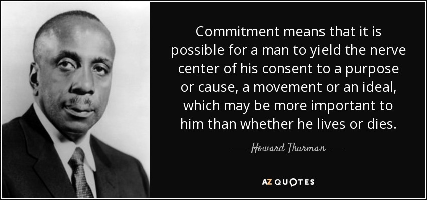 Commitment means that it is possible for a man to yield the nerve center of his consent to a purpose or cause, a movement or an ideal, which may be more important to him than whether he lives or dies. - Howard Thurman