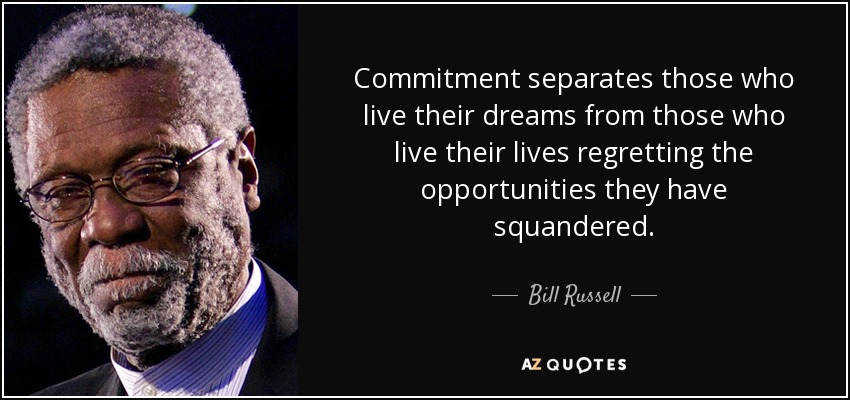 Commitment separates those who live their dreams from those who live their lives regretting the opportunities they have squandered. - Bill Russell