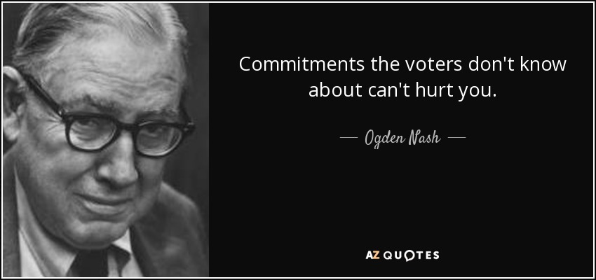 Commitments the voters don't know about can't hurt you. - Ogden Nash
