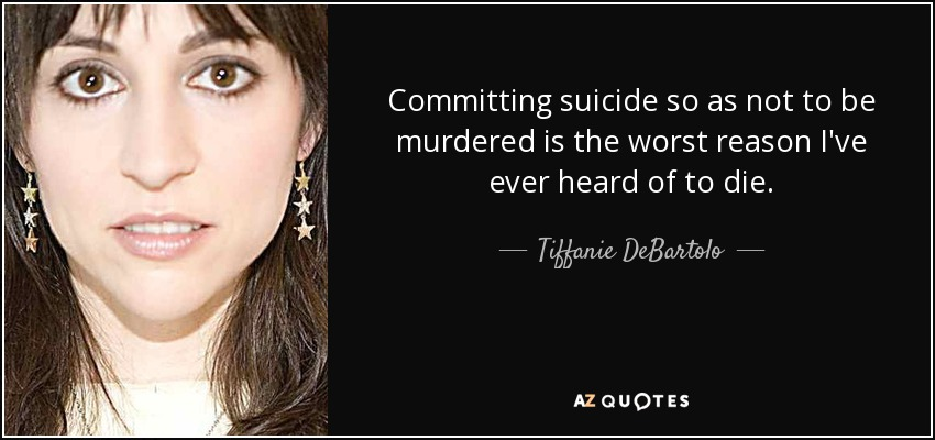 Committing suicide so as not to be murdered is the worst reason I've ever heard of to die. - Tiffanie DeBartolo