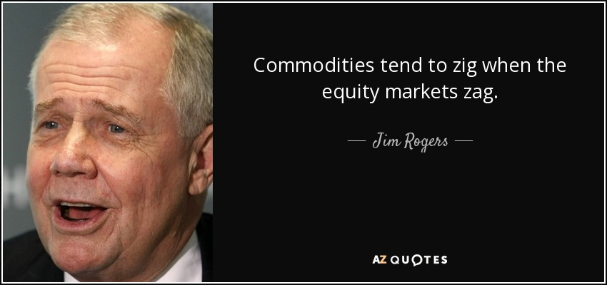 Commodities tend to zig when the equity markets zag. - Jim Rogers
