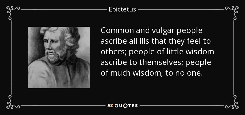 Common and vulgar people ascribe all ills that they feel to others; people of little wisdom ascribe to themselves; people of much wisdom, to no one. - Epictetus