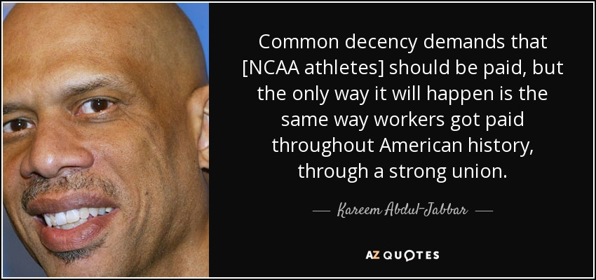 Common decency demands that [NCAA athletes] should be paid, but the only way it will happen is the same way workers got paid throughout American history, through a strong union. - Kareem Abdul-Jabbar