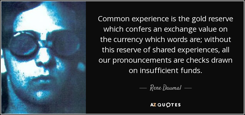 Common experience is the gold reserve which confers an exchange value on the currency which words are; without this reserve of shared experiences, all our pronouncements are checks drawn on insufficient funds. - Rene Daumal