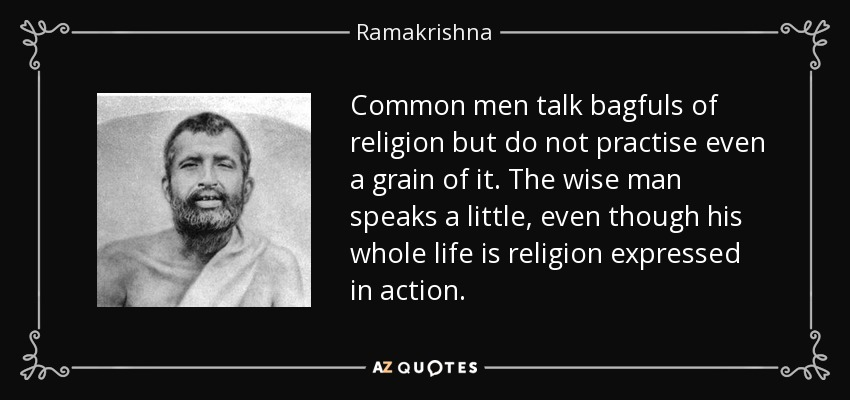 Common men talk bagfuls of religion but do not practise even a grain of it. The wise man speaks a little, even though his whole life is religion expressed in action. - Ramakrishna