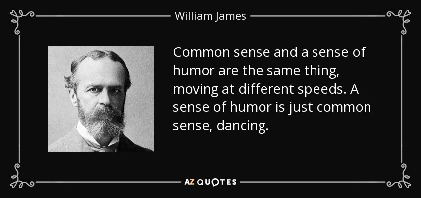 Common sense and a sense of humor are the same thing, moving at different speeds. A sense of humor is just common sense, dancing. - William James