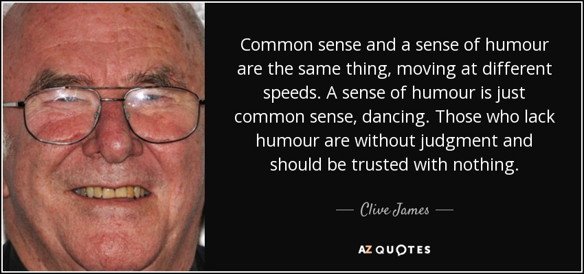Common sense and a sense of humour are the same thing, moving at different speeds. A sense of humour is just common sense, dancing. Those who lack humour are without judgment and should be trusted with nothing. - Clive James