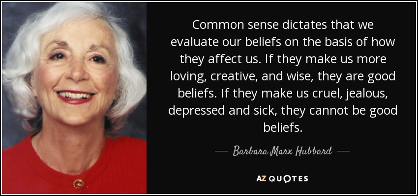 Common sense dictates that we evaluate our beliefs on the basis of how they affect us. If they make us more loving, creative, and wise, they are good beliefs. If they make us cruel, jealous, depressed and sick, they cannot be good beliefs. - Barbara Marx Hubbard
