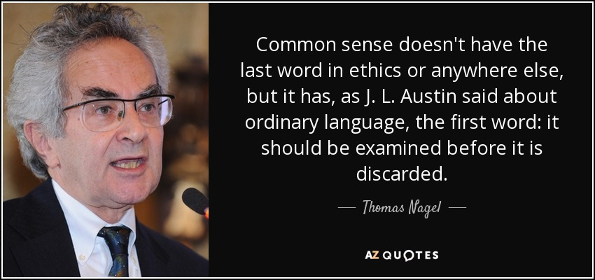 Common sense doesn't have the last word in ethics or anywhere else, but it has, as J. L. Austin said about ordinary language, the first word: it should be examined before it is discarded. - Thomas Nagel