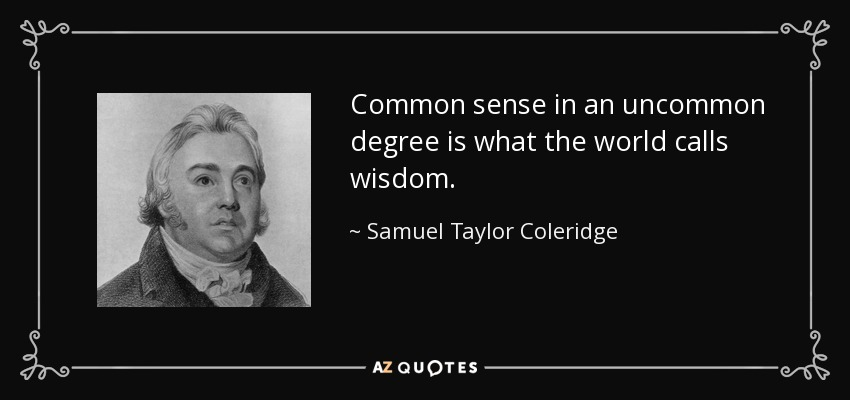 Common sense in an uncommon degree is what the world calls wisdom. - Samuel Taylor Coleridge
