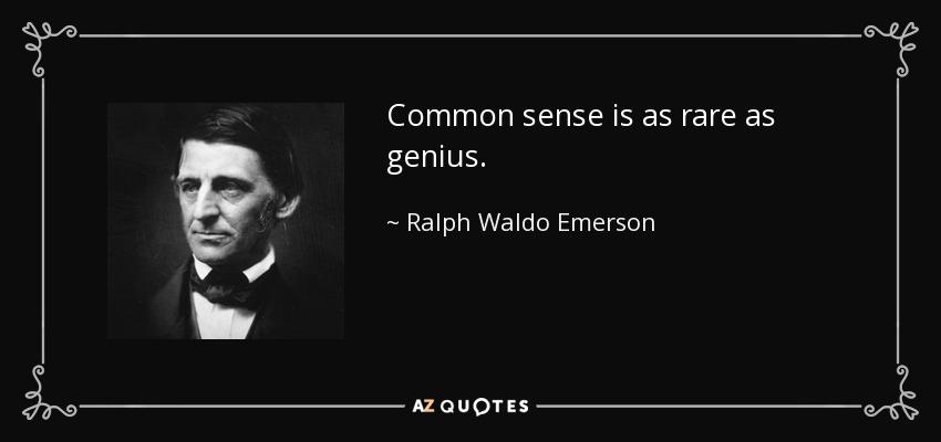Common sense is as rare as genius. - Ralph Waldo Emerson