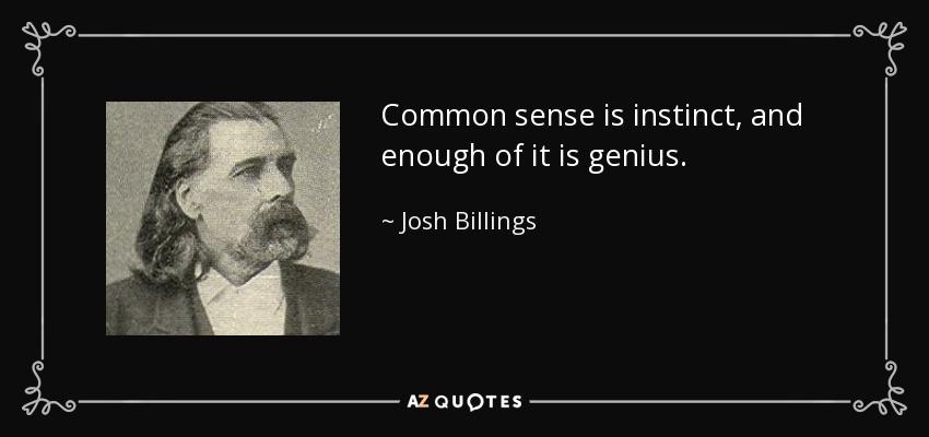 Common sense is instinct, and enough of it is genius. - Josh Billings