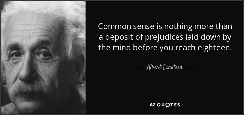 Common sense is nothing more than a deposit of prejudices laid down by the mind before you reach eighteen. - Albert Einstein