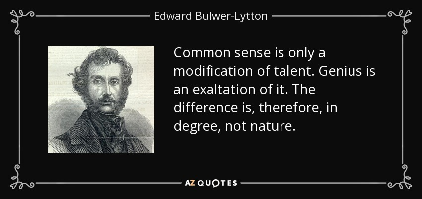 Common sense is only a modification of talent. Genius is an exaltation of it. The difference is, therefore, in degree, not nature. - Edward Bulwer-Lytton, 1st Baron Lytton