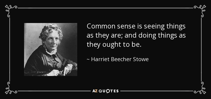Common sense is seeing things as they are; and doing things as they ought to be. - Harriet Beecher Stowe