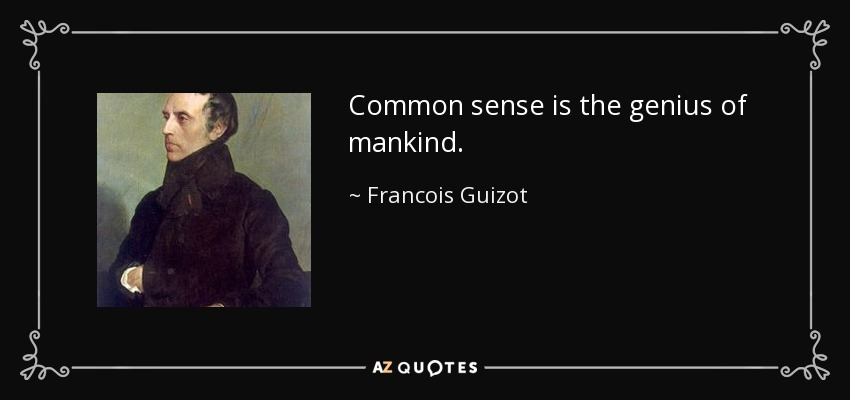 Common sense is the genius of mankind. - Francois Guizot