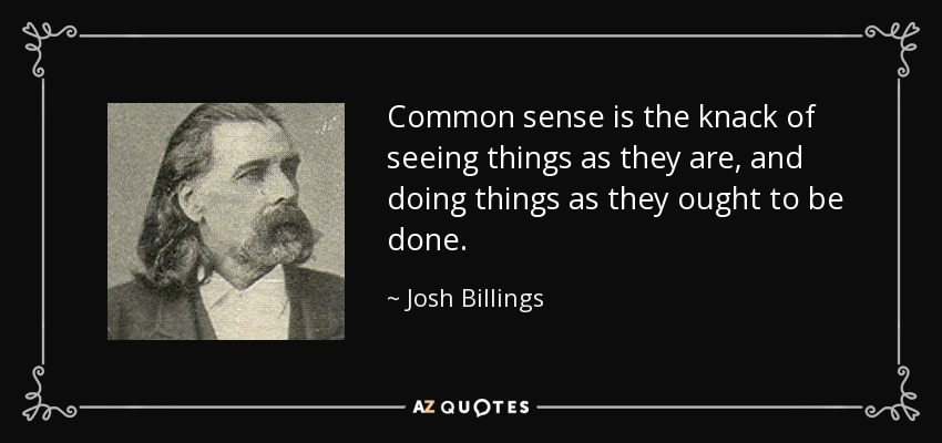 Common sense is the knack of seeing things as they are, and doing things as they ought to be done. - Josh Billings