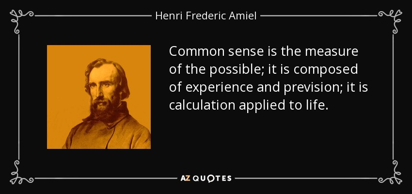 Common sense is the measure of the possible; it is composed of experience and prevision; it is calculation applied to life. - Henri Frederic Amiel