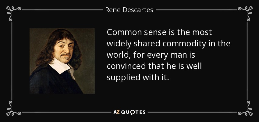 Common sense is the most widely shared commodity in the world, for every man is convinced that he is well supplied with it. - Rene Descartes
