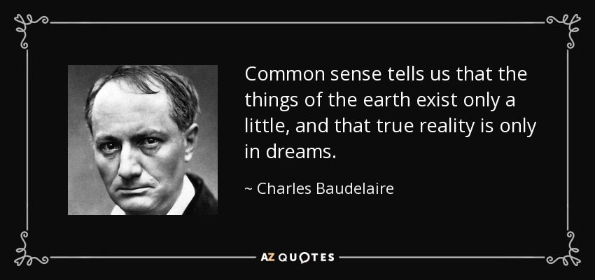 Common sense tells us that the things of the earth exist only a little, and that true reality is only in dreams. - Charles Baudelaire