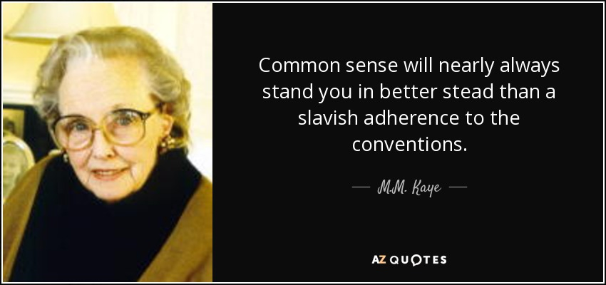 Common sense will nearly always stand you in better stead than a slavish adherence to the conventions. - M.M. Kaye