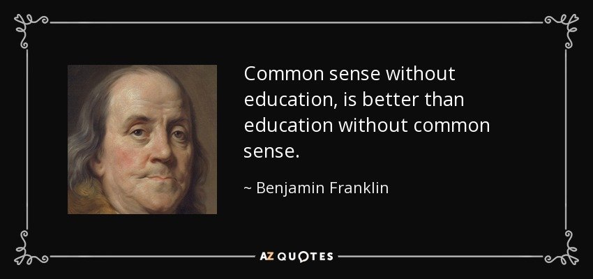 Common sense without education, is better than education without common sense. - Benjamin Franklin