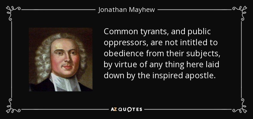 Common tyrants, and public oppressors, are not intitled to obedience from their subjects, by virtue of any thing here laid down by the inspired apostle. - Jonathan Mayhew
