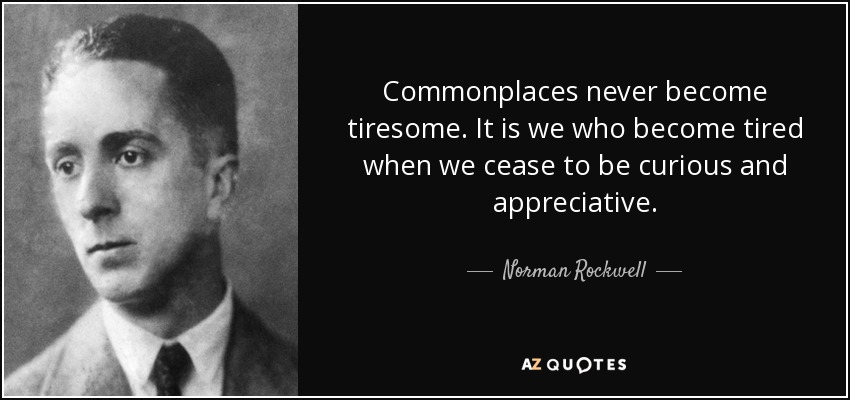 Commonplaces never become tiresome. It is we who become tired when we cease to be curious and appreciative. - Norman Rockwell
