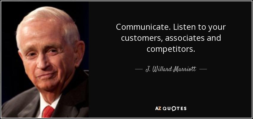 Communicate. Listen to your customers, associates and competitors. - J. Willard Marriott