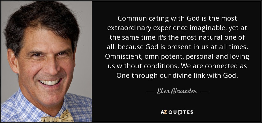 Communicating with God is the most extraordinary experience imaginable, yet at the same time it's the most natural one of all, because God is present in us at all times. Omniscient, omnipotent, personal-and loving us without conditions. We are connected as One through our divine link with God. - Eben Alexander