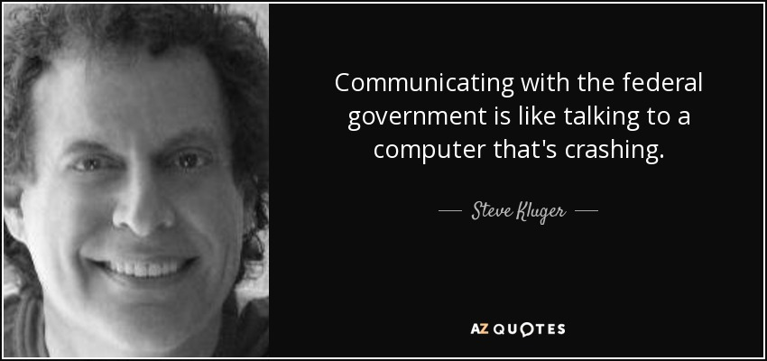 Communicating with the federal government is like talking to a computer that's crashing. - Steve Kluger