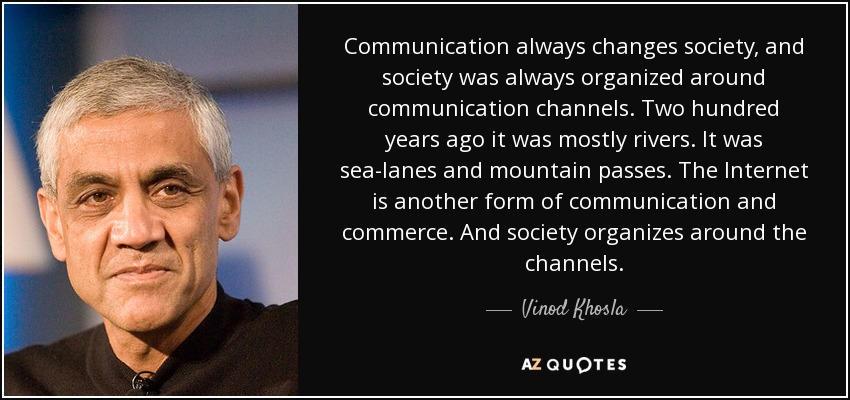 Communication always changes society, and society was always organized around communication channels. Two hundred years ago it was mostly rivers. It was sea-lanes and mountain passes. The Internet is another form of communication and commerce. And society organizes around the channels. - Vinod Khosla