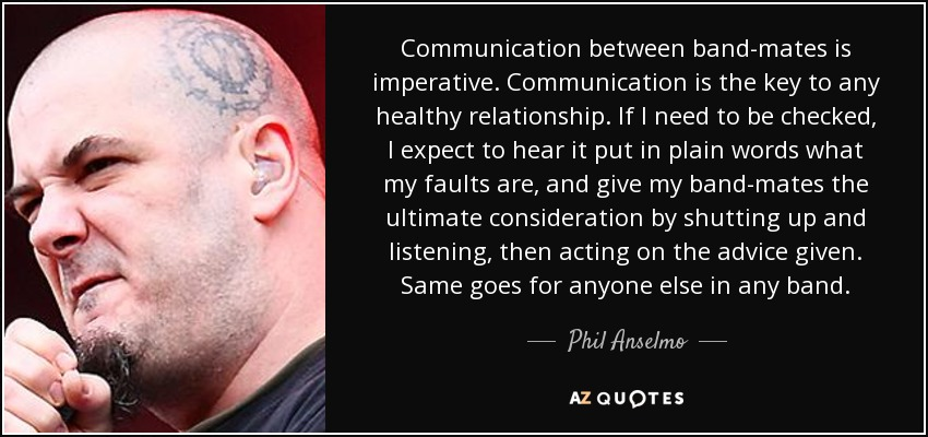 Communication between band-mates is imperative. Communication is the key to any healthy relationship. If I need to be checked, I expect to hear it put in plain words what my faults are, and give my band-mates the ultimate consideration by shutting up and listening, then acting on the advice given. Same goes for anyone else in any band. - Phil Anselmo
