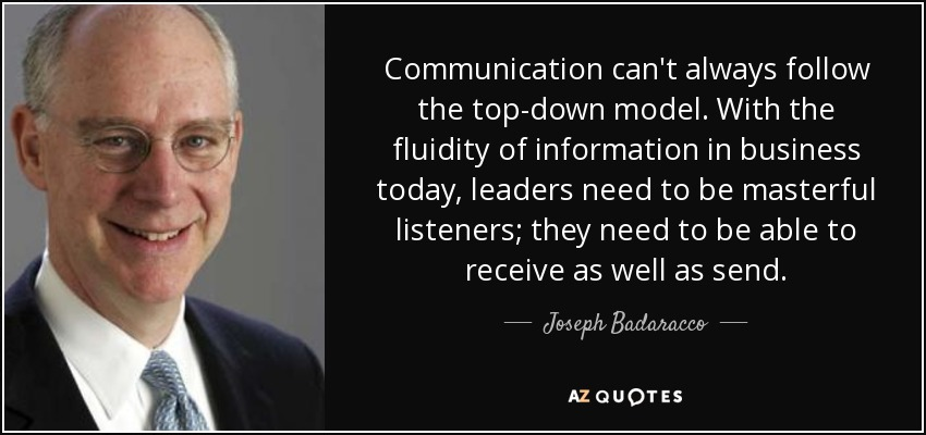 Communication can't always follow the top-down model. With the fluidity of information in business today, leaders need to be masterful listeners; they need to be able to receive as well as send. - Joseph Badaracco