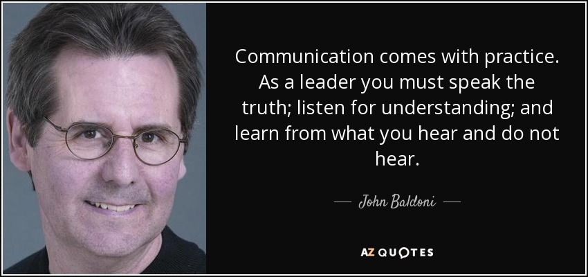 Communication comes with practice. As a leader you must speak the truth; listen for understanding; and learn from what you hear and do not hear. - John Baldoni