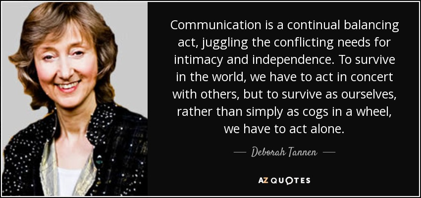 Communication is a continual balancing act, juggling the conflicting needs for intimacy and independence. To survive in the world, we have to act in concert with others, but to survive as ourselves, rather than simply as cogs in a wheel, we have to act alone. - Deborah Tannen