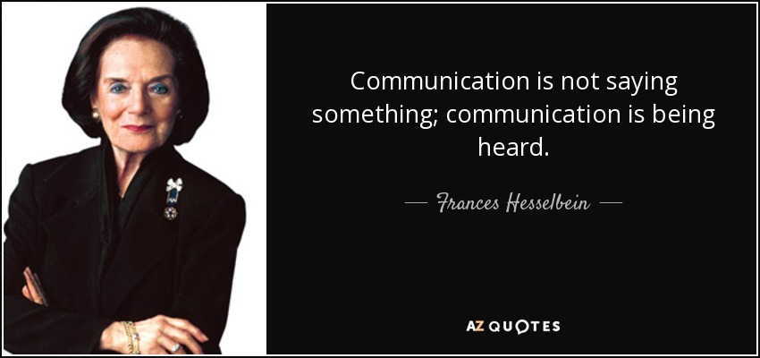 Communication is not saying something; communication is being heard. - Frances Hesselbein