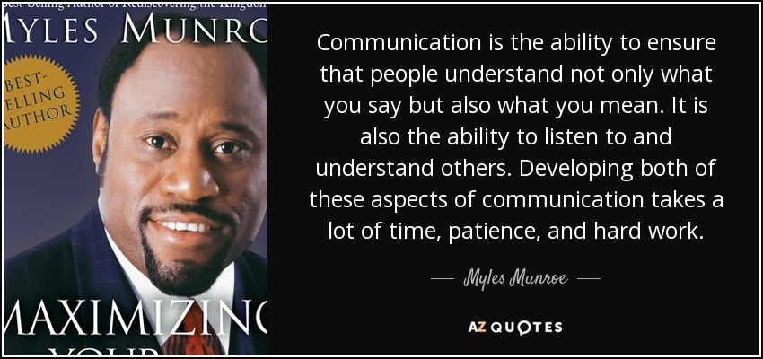 Communication is the ability to ensure that people understand not only what you say but also what you mean. It is also the ability to listen to and understand others. Developing both of these aspects of communication takes a lot of time, patience, and hard work. - Myles Munroe