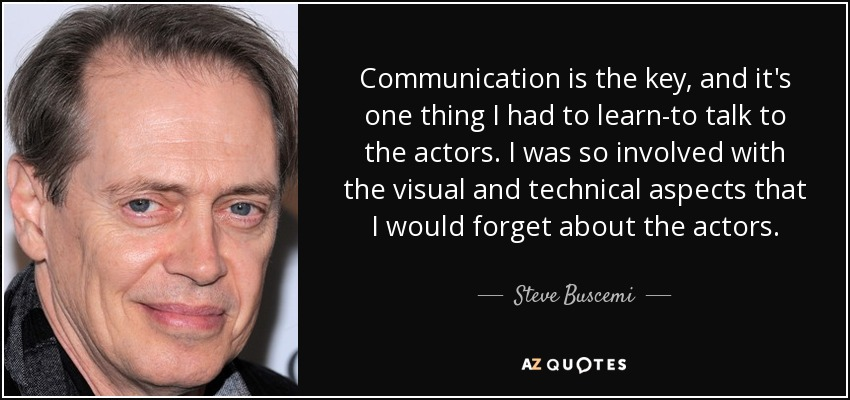 Communication is the key, and it's one thing I had to learn-to talk to the actors. I was so involved with the visual and technical aspects that I would forget about the actors. - Steve Buscemi