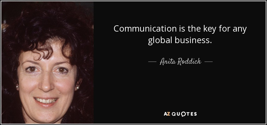 Communication is the key for any global business. - Anita Roddick