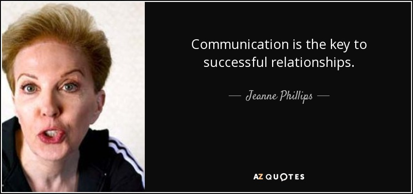 Communication is the key to successful relationships. - Jeanne Phillips