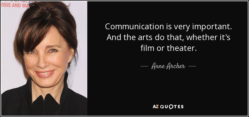 Communication is very important. And the arts do that, whether it's film or theater. - Anne Archer
