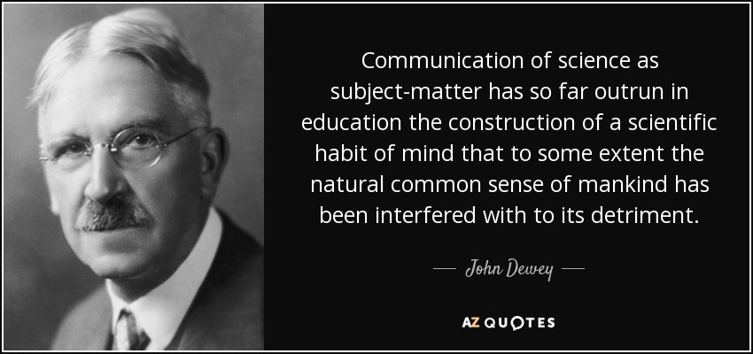 Communication of science as subject-matter has so far outrun in education the construction of a scientific habit of mind that to some extent the natural common sense of mankind has been interfered with to its detriment. - John Dewey