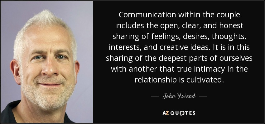 Communication within the couple includes the open, clear, and honest sharing of feelings, desires, thoughts, interests, and creative ideas. It is in this sharing of the deepest parts of ourselves with another that true intimacy in the relationship is cultivated. - John Friend