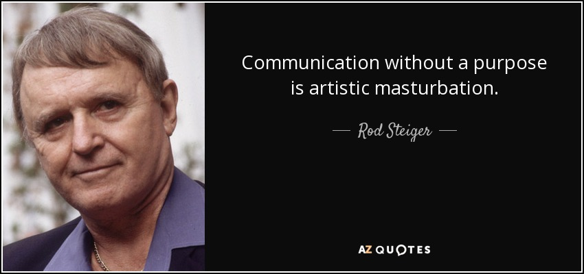 Communication without a purpose is artistic masturbation. - Rod Steiger
