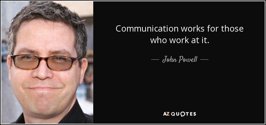 Communication works for those who work at it. - John Powell