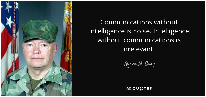 Communications without intelligence is noise. Intelligence without communications is irrelevant. - Alfred M. Gray
