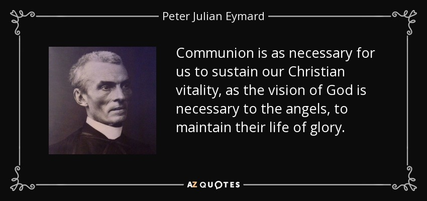 Communion is as necessary for us to sustain our Christian vitality, as the vision of God is necessary to the angels, to maintain their life of glory. - Peter Julian Eymard