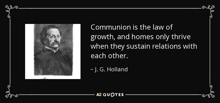 Communion is the law of growth, and homes only thrive when they sustain relations with each other. - J. G. Holland